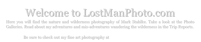 Welcome to LostManPhoto.com Here you will find the nature and wilderness photography of Mark Stahlke. Take a look at the Photo Galleries. Read about my adventures and mis-adventures wandering the wilderness in the Trip Reports.  Be sure to check out my fine art photography at www.MarkStahlkePhotography.com.
